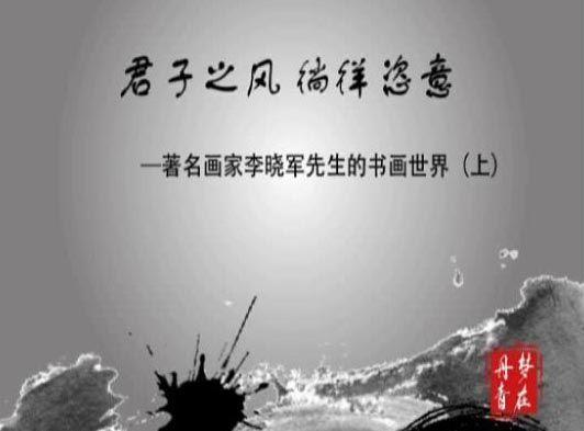 ARTIST_NAME视频君子之风 徜徉恣意-著名画家李晓军的书画世界(上)